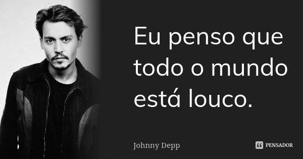 Eu penso que todo o mundo está louco.... Frase de Johnny Depp.