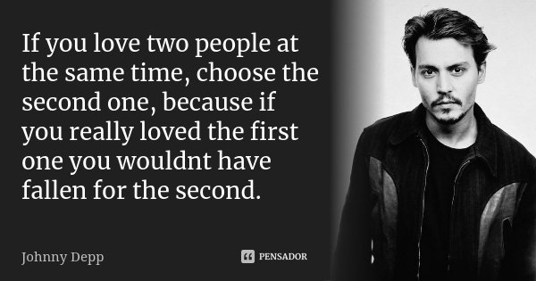 If you love two people at the same time, choose the second one, because if you really loved the first one you wouldnt have fallen for the second.... Frase de Johnny Depp.