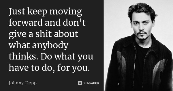 Just keep moving forward and don't give a shit about what anybody thinks. Do what you have to do, for you.... Frase de Johnny Depp.