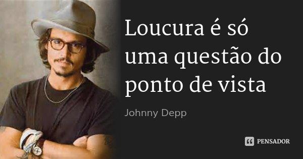 Loucura é só uma questão do ponto de vista... Frase de Johnny Depp.