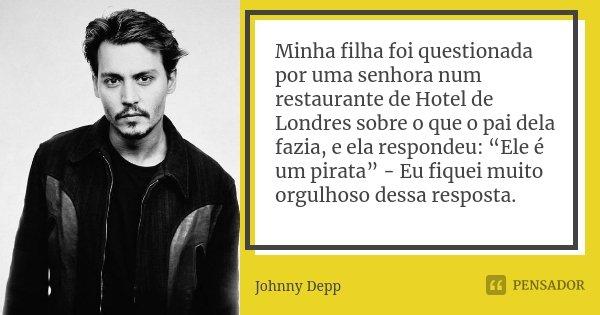 """Minha filha foi questionada por uma senhora num restaurante de Hotel de Londres sobre o que o pai dela fazia, e ela respondeu: """"Ele é um pirata"""" - Eu fiquei mui... Frase de Johnny Depp."""