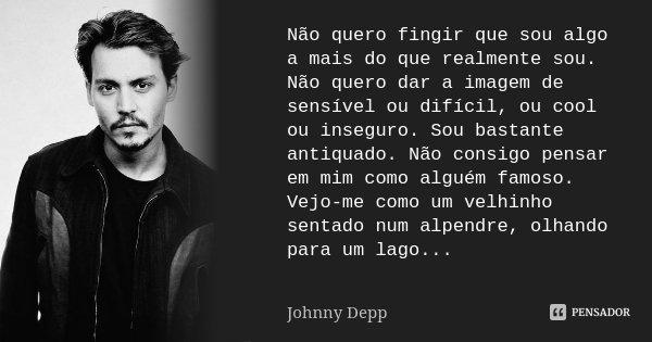 Não quero fingir que sou algo a mais do que realmente sou. Não quero dar a imagem de sensível ou difícil, ou cool ou inseguro. Sou bastante antiquado. Não consi... Frase de Johnny Depp.