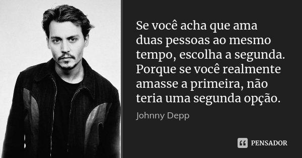 Se você acha que ama duas pessoas ao mesmo tempo, escolha a segunda. Porque se você realmente amasse a primeira, não teria uma segunda opção.... Frase de Johnny Depp.