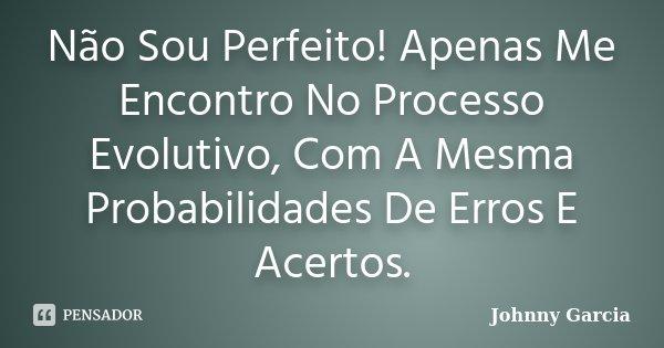 Não Sou Perfeito! Apenas Me Encontro No Processo Evolutivo, Com A Mesma Probabilidades De Erros E Acertos.... Frase de Johnny Garcia.