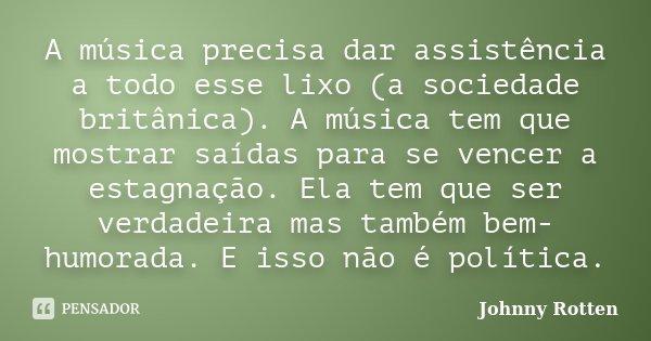 A música precisa dar assistência a todo esse lixo (a sociedade britânica). A música tem que mostrar saídas para se vencer a estagnação. Ela tem que ser verdadei... Frase de Johnny Rotten.