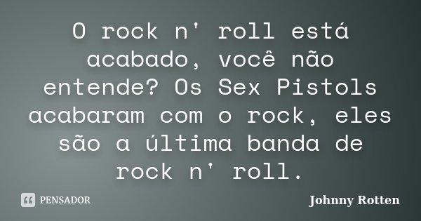 O rock n' roll está acabado, você não entende? Os Sex Pistols acabaram com o rock, eles são a última banda de rock n' roll.... Frase de Johnny Rotten.