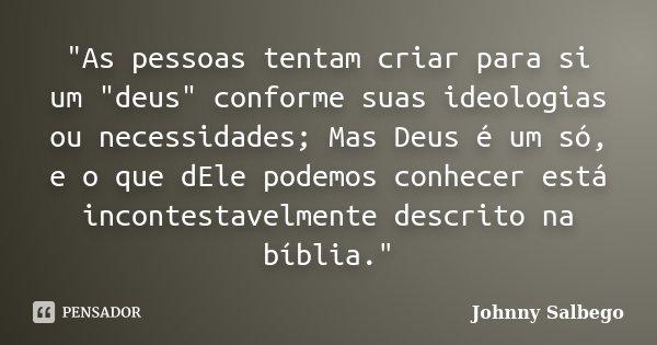 """""""As pessoas tentam criar para si um """"deus"""" conforme suas ideologias ou necessidades; Mas Deus é um só, e o que dEle podemos conhecer está inconte... Frase de Johnny Salbego."""