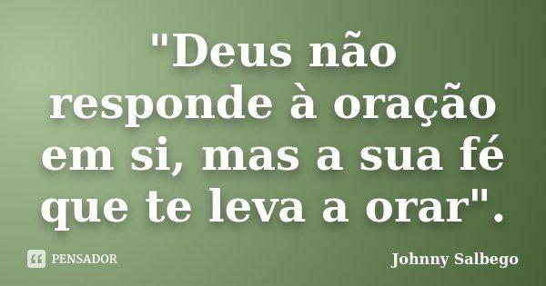 """""""Deus não responde à oração em si, mas a sua fé que te leva a orar"""".... Frase de Johnny Salbego."""