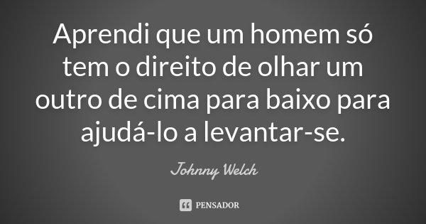 Aprendi que um homem só tem o direito de olhar um outro de cima para baixo para ajudá-lo a levantar-se.... Frase de Johnny Welch.