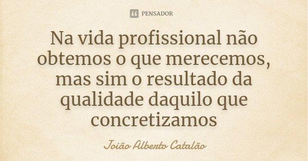 Na vida profissional não obtemos o que merecemos, mas sim o resultado da qualidade daquilo que concretizamos... Frase de Joião Alberto Catalão.