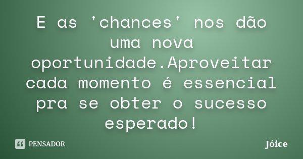 E as 'chances' nos dão uma nova oportunidade.Aproveitar cada momento é essencial pra se obter o sucesso esperado!... Frase de Joice.
