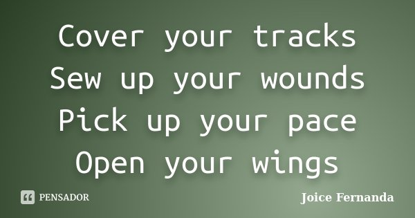 Cover your tracks Sew up your wounds Pick up your pace Open your wings... Frase de joice fernanda.