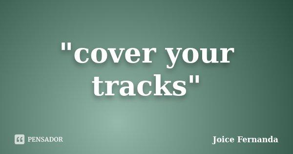 """""""cover your tracks""""... Frase de joice fernanda."""