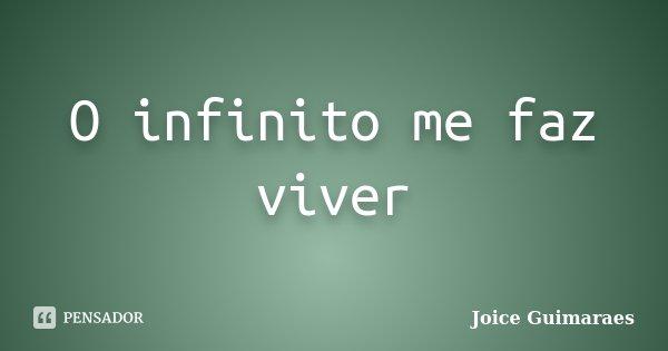 O infinito me faz viver... Frase de Joice Guimaraes.