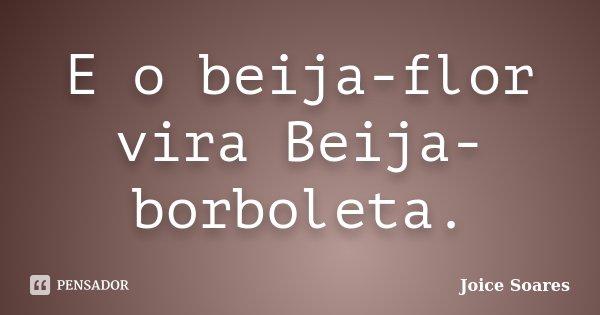E o beija-flor vira Beija-borboleta.... Frase de Joice Soares.