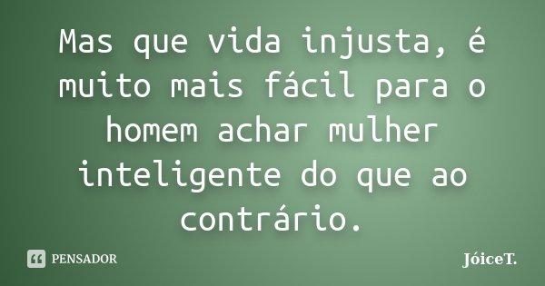 Mas que vida injusta, é muito mais fácil para o homem achar mulher inteligente do que ao contrário.... Frase de JóiceT..