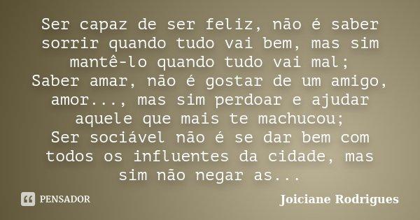 Ser capaz de ser feliz, não é saber sorrir quando tudo vai bem, mas sim mantê-lo quando tudo vai mal; Saber amar, não é gostar de um amigo, amor..., mas sim per... Frase de Joiciane Rodrigues.