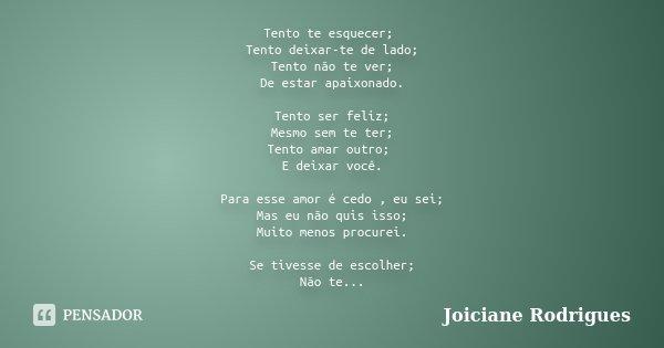 Tento te esquecer; Tento deixar-te de lado; Tento não te ver; De estar apaixonado. Tento ser feliz; Mesmo sem te ter; Tento amar outro; E deixar você. Para esse... Frase de Joiciane Rodrigues.