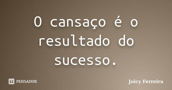 O cansaço é o resultado do sucesso.... Frase de Joicy Ferreira.