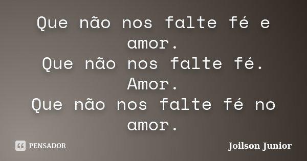 Que não nos falte fé e amor. Que não nos falte fé. Amor. Que não nos falte fé no amor.... Frase de Joilson Junior.