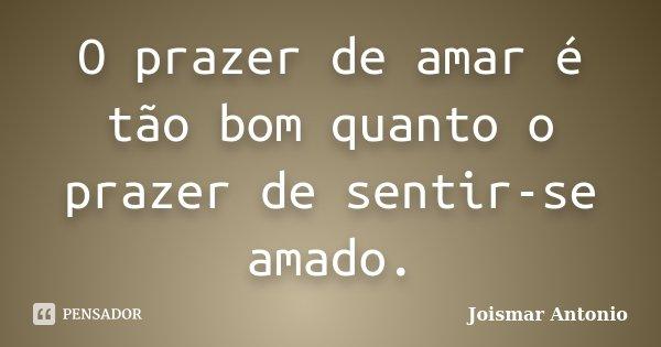O prazer de amar é tão bom quanto o prazer de sentir-se amado.... Frase de Joismar Antonio.