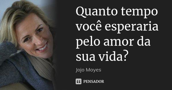 Quanto tempo você esperaria pelo amor da sua vida?... Frase de Jojo Moyes.