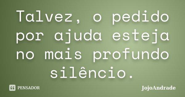 Talvez, o pedido por ajuda esteja no mais profundo silêncio.... Frase de JojoAndrade.