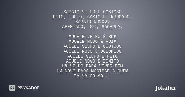 SAPATO VELHO E GOSTOSO FEIO, TORTO, GASTO E ENRUGADO. SAPATO NOVO?? APERTADO, DOI, MACHUCA. AQUELE VELHO É BOM AQUELE NOVO É RUIM AQUELE VELHO É GOSTOSO AQUELE ... Frase de JOKALUZ.