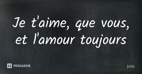 Je t'aime, que vous, et l'amour toujours... Frase de Jolie.