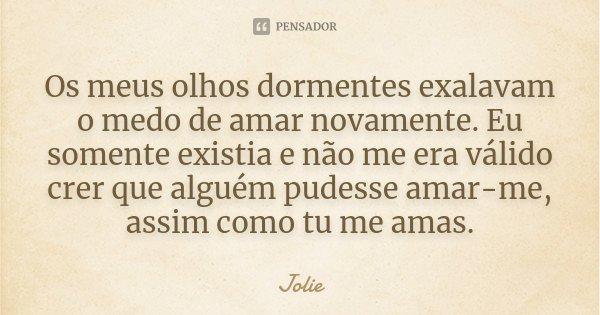 Os meus olhos dormentes exalavam o medo de amar novamente. Eu somente existia e não me era válido crer que alguém pudesse amar-me, assim como tu me amas.... Frase de Jolie.