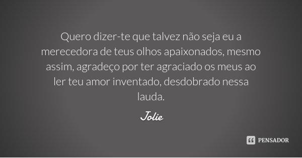 Quero dizer-te que talvez não seja eu a merecedora de teus olhos apaixonados, mesmo assim, agradeço por ter agraciado os meus ao ler teu amor inventado, desdobr... Frase de Jolie.