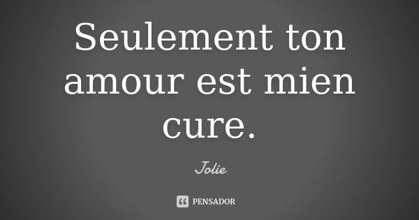 Seulement ton amour est mien cure.... Frase de Jolie.