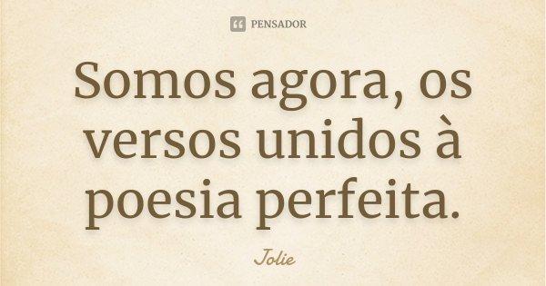 Somos agora, os versos unidos à poesia perfeita.... Frase de Jolie.