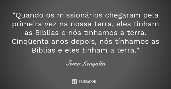 """""""Quando os missionários chegaram pela primeira vez na nossa terra, eles tinham as Bíblias e nós tínhamos a terra. Cinqüenta anos depois, nós tínhamos as Bí... Frase de Jomo Kenyatta."""