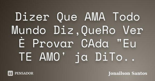 """Dizer Que AMA Todo Mundo Diz,QueRo Ver È Provar CAda """"Eu TE AMO' ja DiTo..... Frase de Jonailson Santos."""
