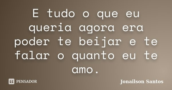 E tudo o que eu queria agora era poder te beijar e te falar o quanto eu te amo.... Frase de Jonailson Santos.