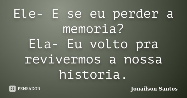 Ele- E se eu perder a memoria? Ela- Eu volto pra revivermos a nossa historia.... Frase de Jonailson Santos.