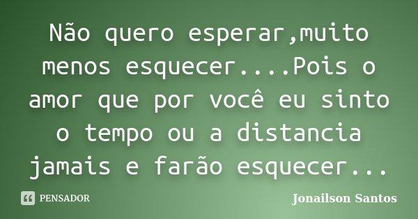 Não quero esperar,muito menos esquecer....Pois o amor que por você eu sinto o tempo ou a distancia jamais e farão esquecer...... Frase de Jonailson Santos.