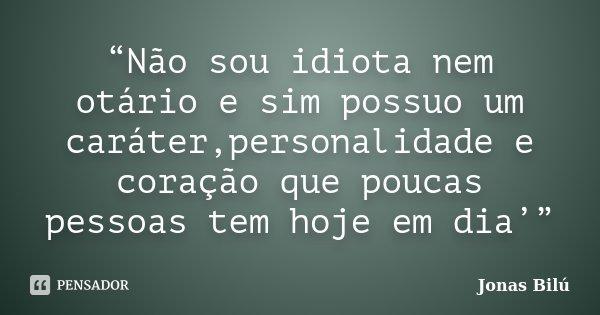 """""""Não sou idiota nem otário e sim possuo um caráter,personalidade e coração que poucas pessoas tem hoje em dia'""""... Frase de Jonas Bilú."""