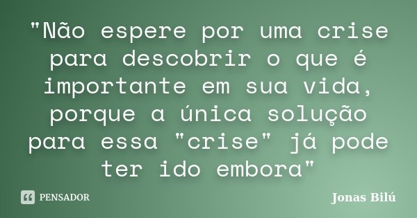 """""""Não espere por uma crise para descobrir o que é importante em sua vida, porque a única solução para essa """"crise"""" já pode ter ido embora""""... Frase de Jonas Bilú."""