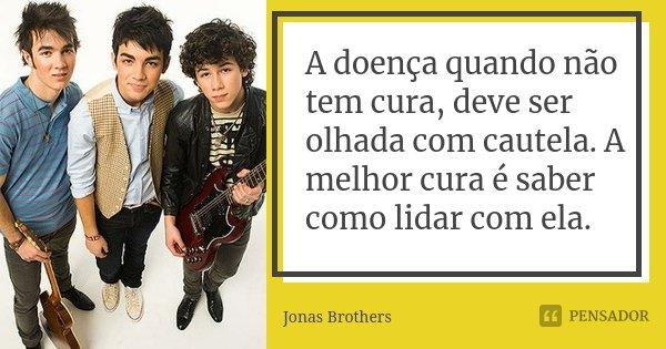A doença quando não tem cura, deve ser olhada com cautela. A melhor cura é saber como lidar com ela.... Frase de Jonas Brothers.