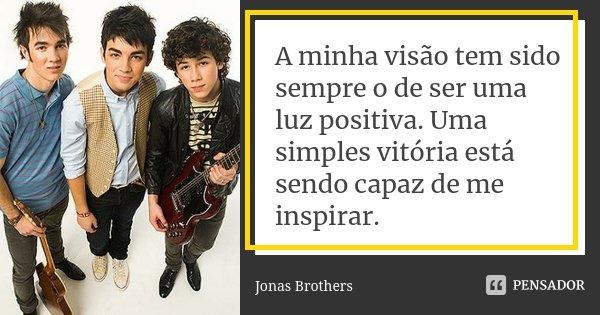A minha visão tem sido sempre o de ser uma luz positiva. Uma simples vitória está sendo capaz de me inspirar.... Frase de Jonas Brothers.