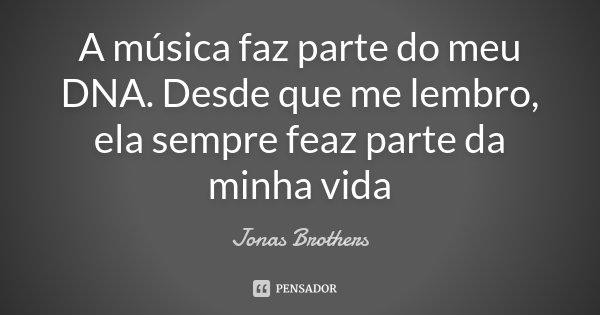 A música faz parte do meu DNA. Desde que me lembro, ela sempre feaz parte da minha vida... Frase de Jonas Brothers.