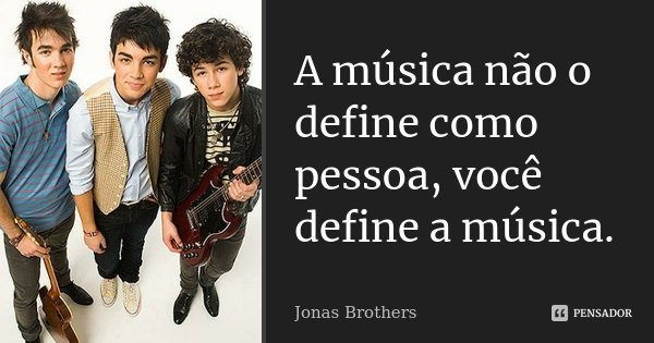 A música não o define como pessoa, você define a música.... Frase de Jonas Brothers.