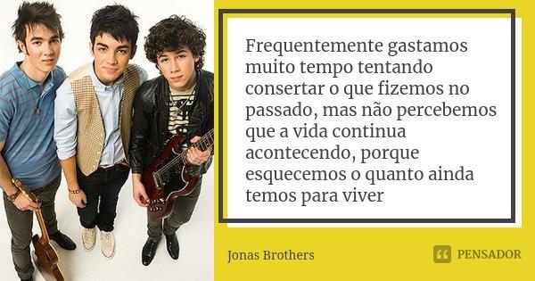 Frequentemente gastamos muito tempo tentando consertar o que fizemos no passado, mas não percebemos que a vida continua acontecendo, porque esquecemos o quanto ... Frase de Jonas Brothers.