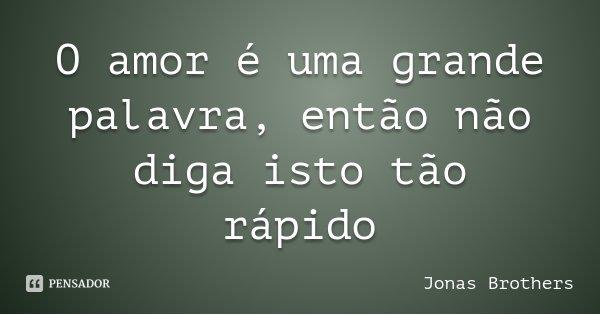 O amor é uma grande palavra, então não diga isto tão rápido... Frase de Jonas Brothers.