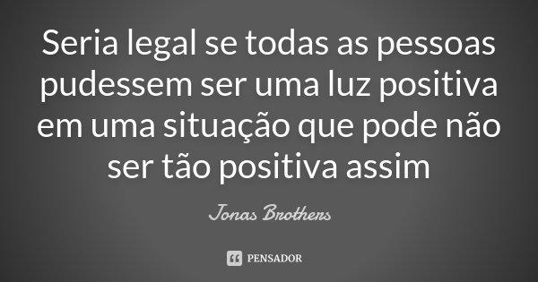 Seria legal se todas as pessoas pudessem ser uma luz positiva em uma situação que pode não ser tão positiva assim... Frase de Jonas Brothers.