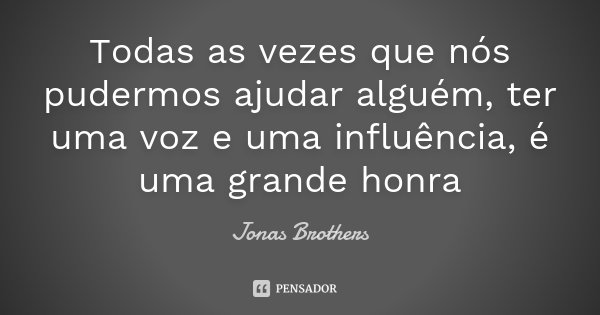 Todas as vezes que nós pudermos ajudar alguém, ter uma voz e uma influência, é uma grande honra... Frase de Jonas Brothers.