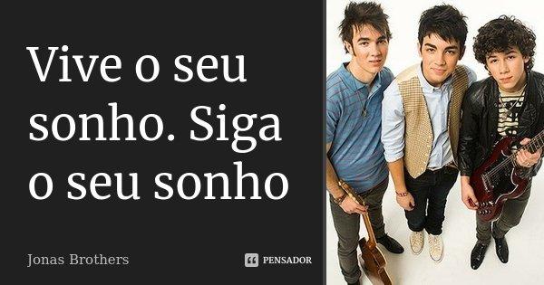 Vive o seu sonho. Siga o seu sonho... Frase de Jonas Brothers.