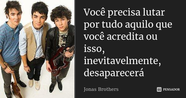 Você precisa lutar por tudo aquilo que você acredita ou isso, inevitavelmente, desaparecerá... Frase de Jonas Brothers.